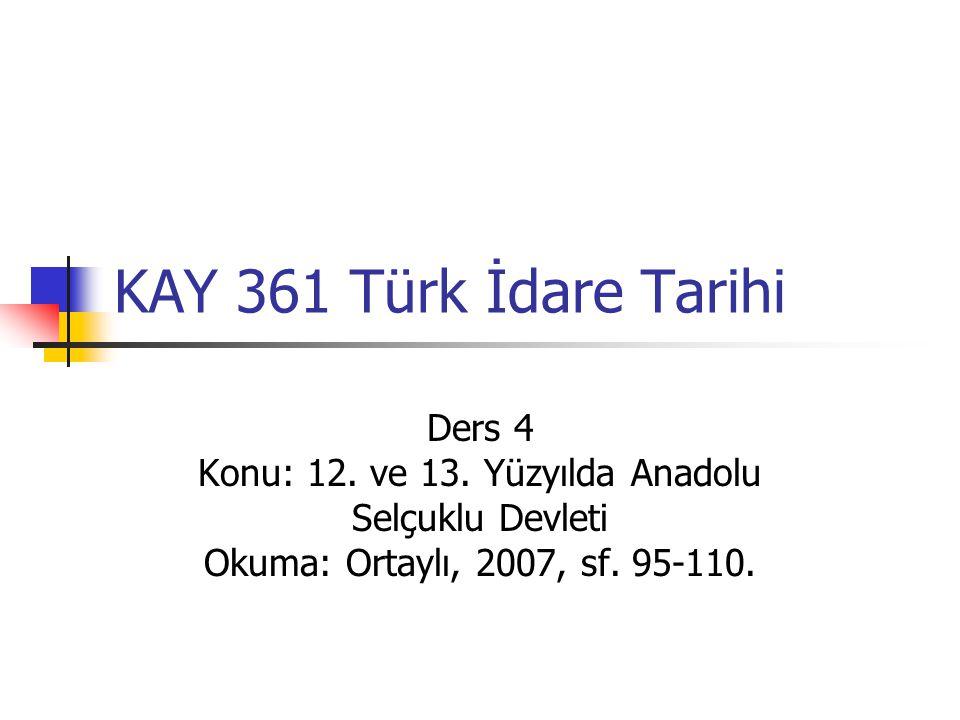 KAY 361 Türk İdare Tarihi Ders 4 Konu: 12. ve 13. Yüzyılda Anadolu Selçuklu Devleti Okuma: Ortaylı, 2007, sf. 95-110.