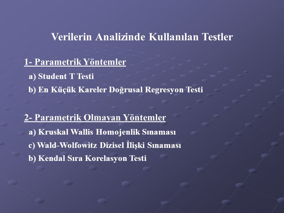 Verilerin Analizinde Kullanılan Testler 1- Parametrik Yöntemler a) Student T Testi b) En Küçük Kareler Doğrusal Regresyon Testi 2- Parametrik Olmayan