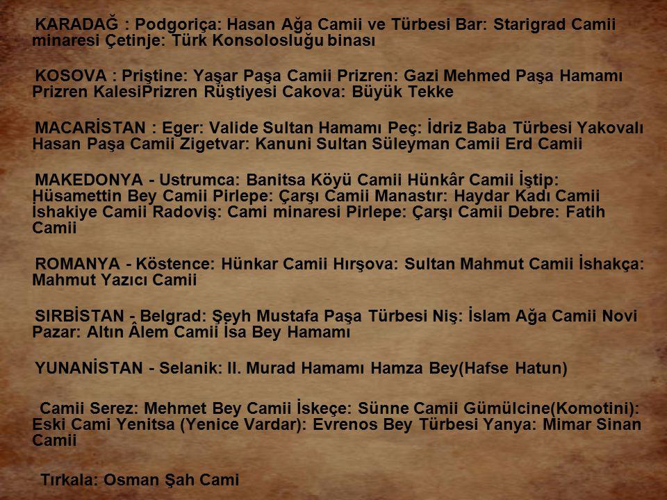 KARADAĞ : Podgoriça: Hasan Ağa Camii ve Türbesi Bar: Starigrad Camii minaresi Çetinje: Türk Konsolosluğu binası KOSOVA : Priştine: Yaşar Paşa Camii Pr