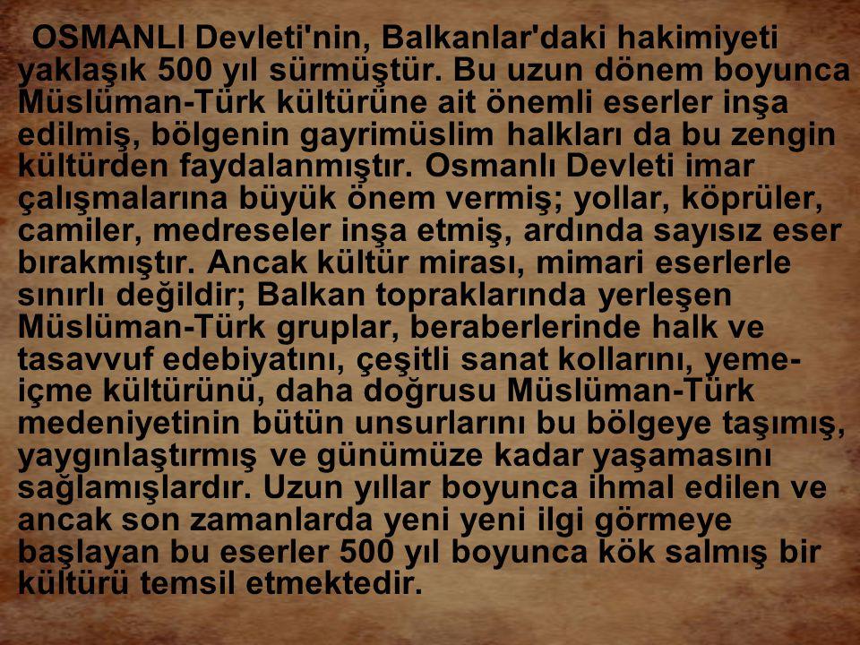 OSMANLI Devleti'nin, Balkanlar'daki hakimiyeti yaklaşık 500 yıl sürmüştür. Bu uzun dönem boyunca Müslüman-Türk kültürüne ait önemli eserler inşa edilm