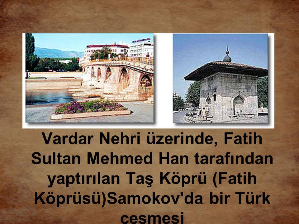 Vardar Nehri üzerinde, Fatih Sultan Mehmed Han tarafından yaptırılan Taş Köprü (Fatih Köprüsü)Samokov'da bir Türk çeşmesi