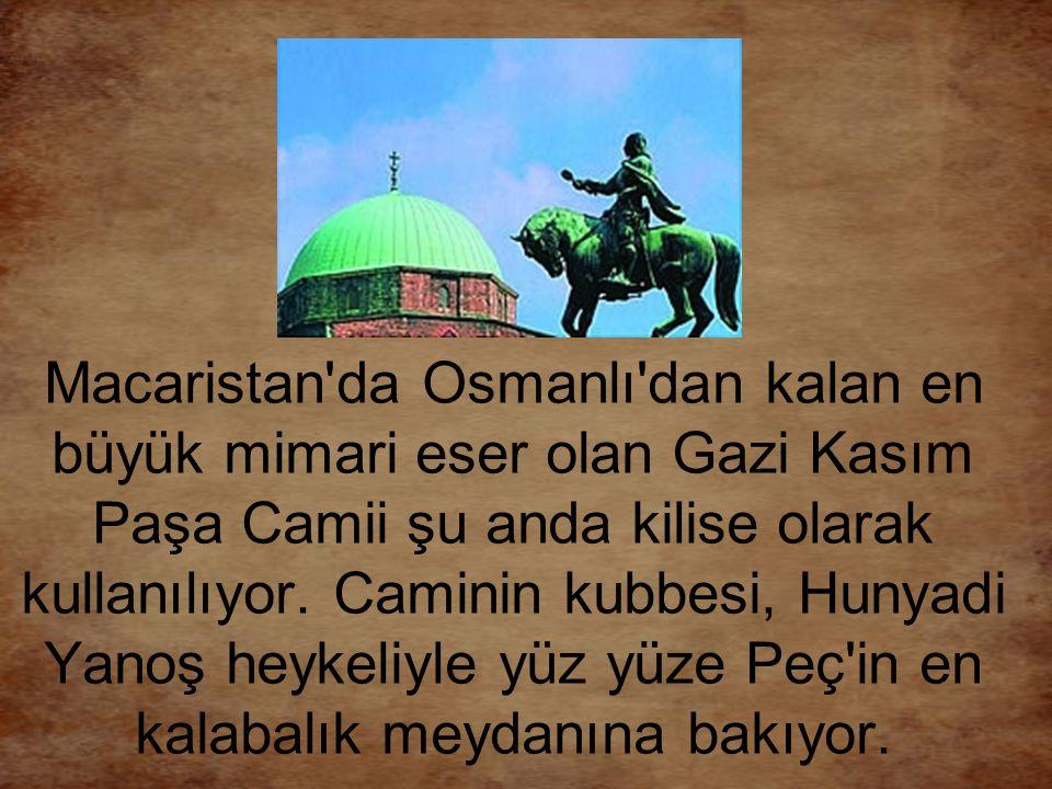 Macaristan'da Osmanlı'dan kalan en büyük mimari eser olan Gazi Kasım Paşa Camii şu anda kilise olarak kullanılıyor. Caminin kubbesi, Hunyadi Yanoş hey