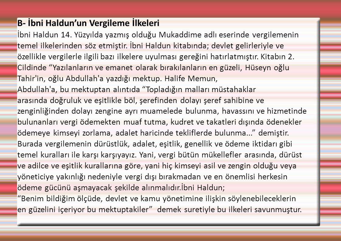 B- İbni Haldun'un Vergileme İlkeleri İbni Haldun 14. Yüzyılda yazmış olduğu Mukaddime adlı eserinde vergilemenin temel ilkelerinden söz etmiştir. İbni