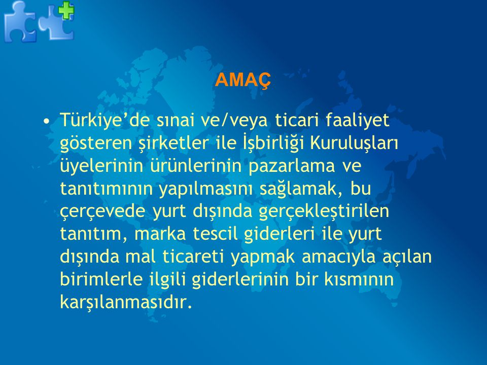 AMAÇ Türkiye'de sınai ve/veya ticari faaliyet gösteren şirketler ile İşbirliği Kuruluşları üyelerinin ürünlerinin pazarlama ve tanıtımının yapılmasını