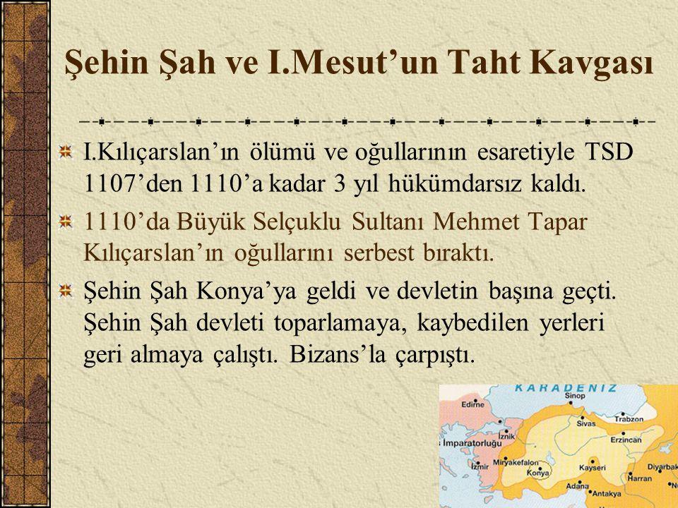 Şehin Şah ve I.Mesut'un Taht Kavgası I.Kılıçarslan'ın ölümü ve oğullarının esaretiyle TSD 1107'den 1110'a kadar 3 yıl hükümdarsız kaldı. 1110'da Büyük