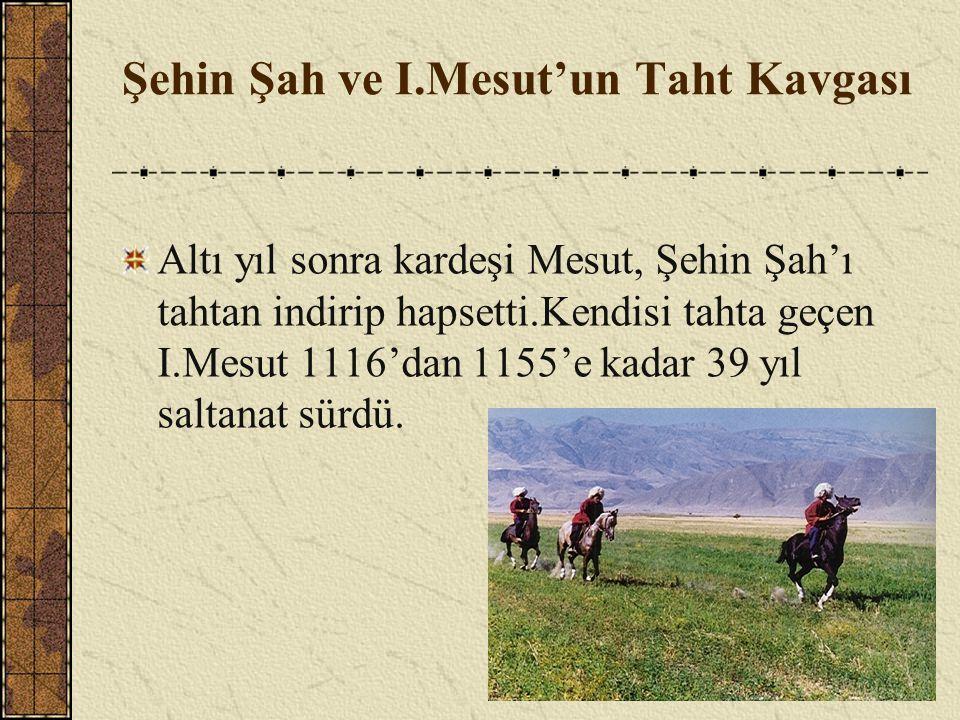 Altı yıl sonra kardeşi Mesut, Şehin Şah'ı tahtan indirip hapsetti.Kendisi tahta geçen I.Mesut 1116'dan 1155'e kadar 39 yıl saltanat sürdü. Şehin Şah v