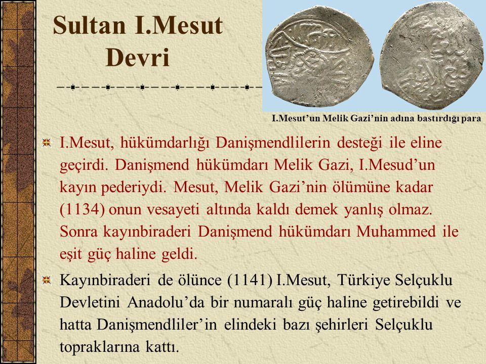 Sultan I.Mesut Devri I.Mesut, hükümdarlığı Danişmendlilerin desteği ile eline geçirdi. Danişmend hükümdarı Melik Gazi, I.Mesud'un kayın pederiydi. Mes