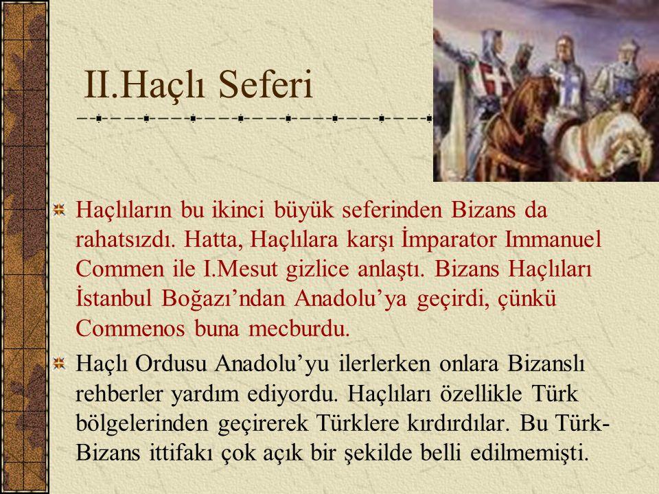 II.Haçlı Seferi Haçlıların bu ikinci büyük seferinden Bizans da rahatsızdı. Hatta, Haçlılara karşı İmparator Immanuel Commen ile I.Mesut gizlice anlaş