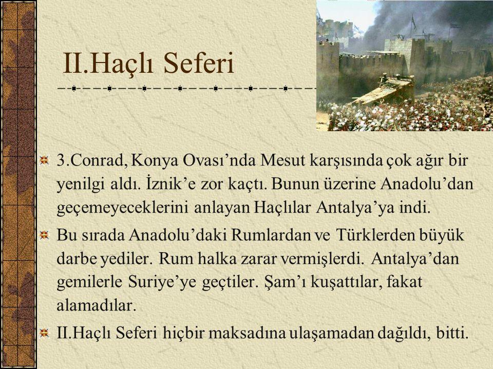 II.Haçlı Seferi 3.Conrad, Konya Ovası'nda Mesut karşısında çok ağır bir yenilgi aldı. İznik'e zor kaçtı. Bunun üzerine Anadolu'dan geçemeyeceklerini a