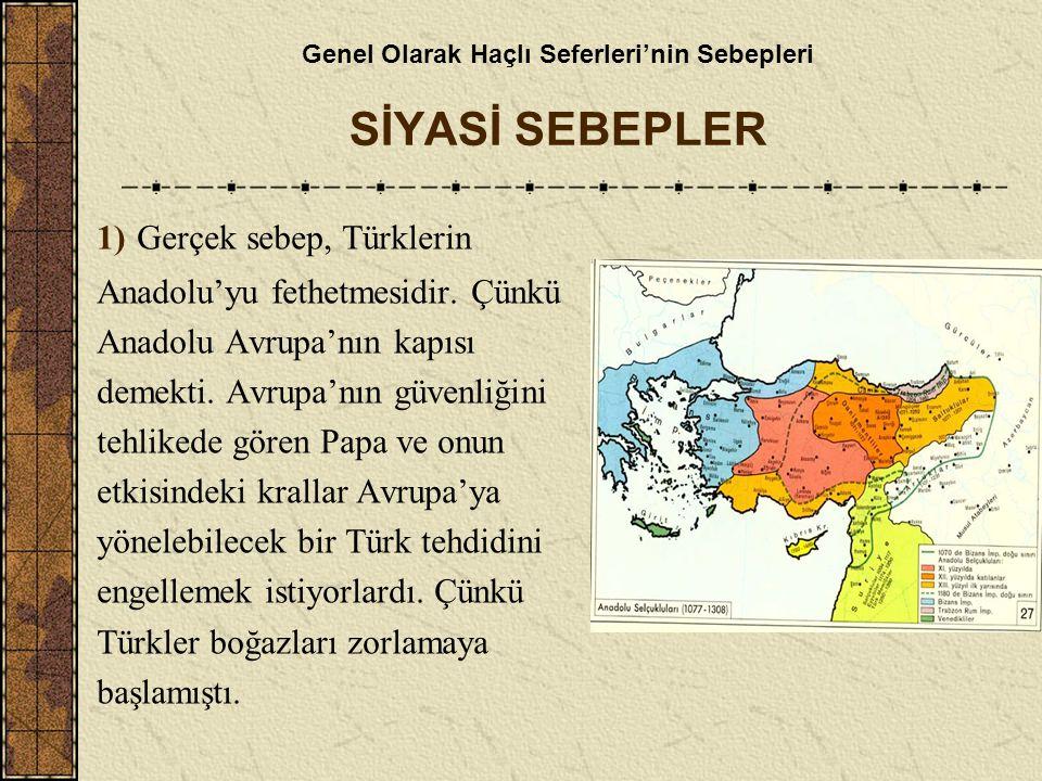 Genel Olarak Haçlı Seferleri'nin Sebepleri SİYASİ SEBEPLER 1) Gerçek sebep, Türklerin Anadolu'yu fethetmesidir. Çünkü Anadolu Avrupa'nın kapısı demekt