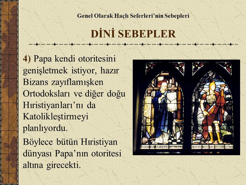 Genel Olarak Haçlı Seferleri'nin Sebepleri DİNİ SEBEPLER 4) Papa kendi otoritesini genişletmek istiyor, hazır Bizans zayıflamışken Ortodoksları ve diğ