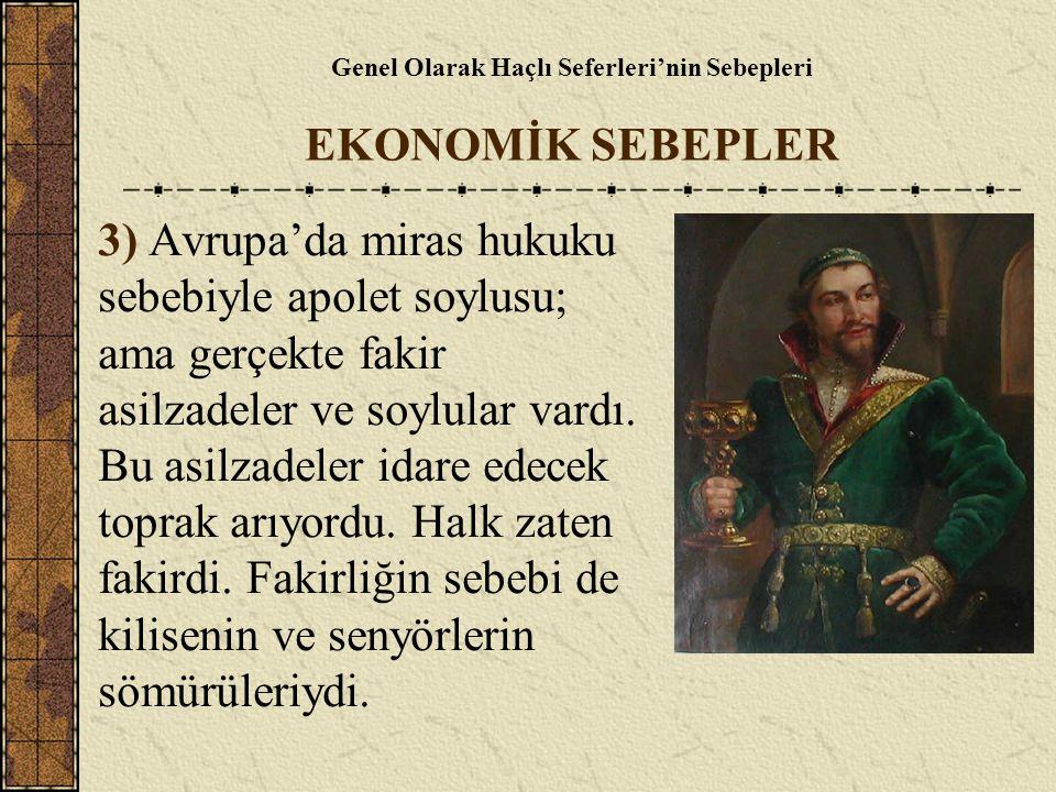 Genel Olarak Haçlı Seferleri'nin Sebepleri EKONOMİK SEBEPLER 3) Avrupa'da miras hukuku sebebiyle apolet soylusu; ama gerçekte fakir asilzadeler ve soy