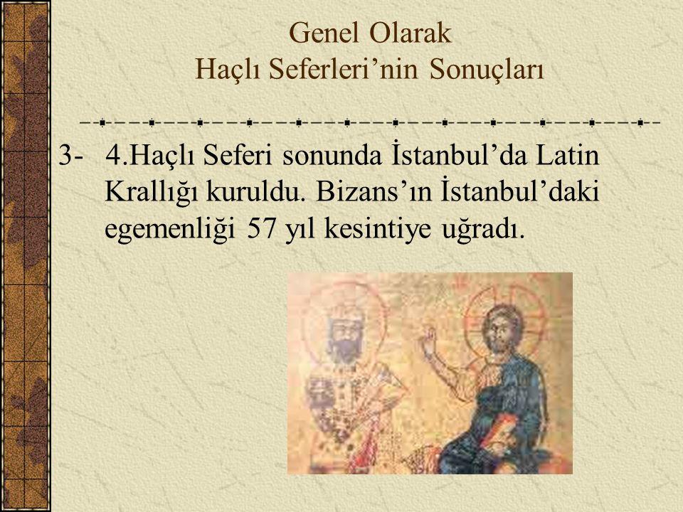Genel Olarak Haçlı Seferleri'nin Sonuçları 3- 4.Haçlı Seferi sonunda İstanbul'da Latin Krallığı kuruldu. Bizans'ın İstanbul'daki egemenliği 57 yıl kes