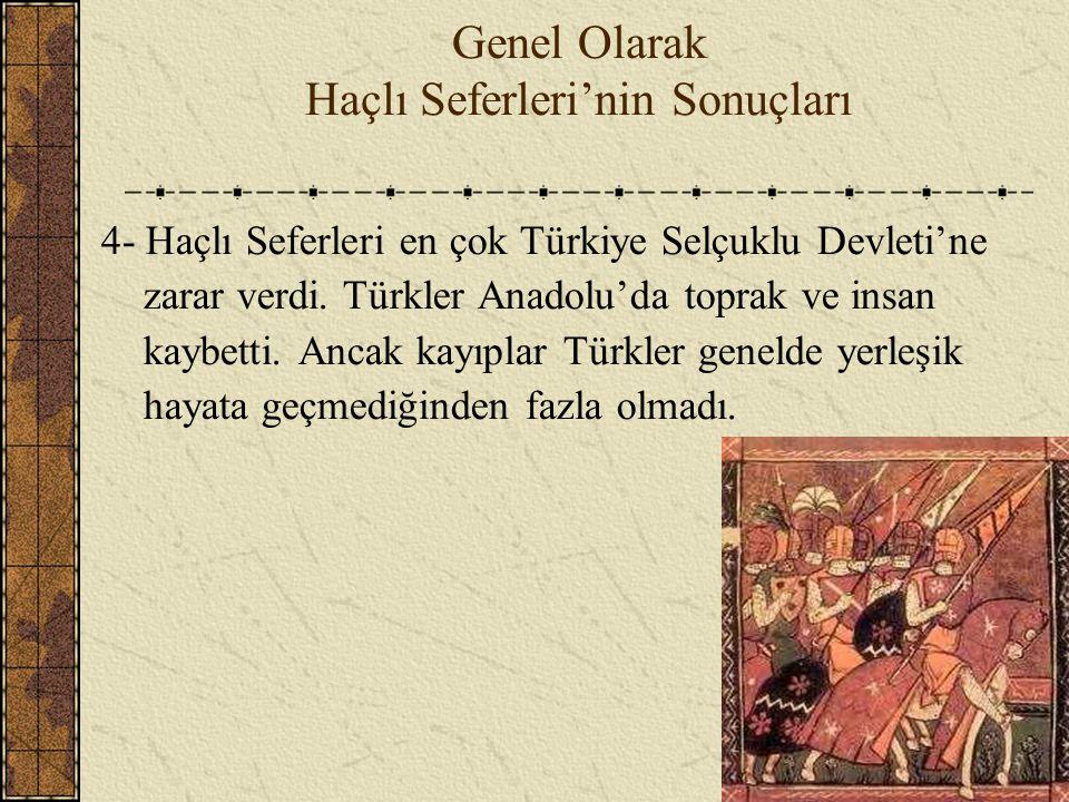 Genel Olarak Haçlı Seferleri'nin Sonuçları 4- Haçlı Seferleri en çok Türkiye Selçuklu Devleti'ne zarar verdi. Türkler Anadolu'da toprak ve insan kaybe