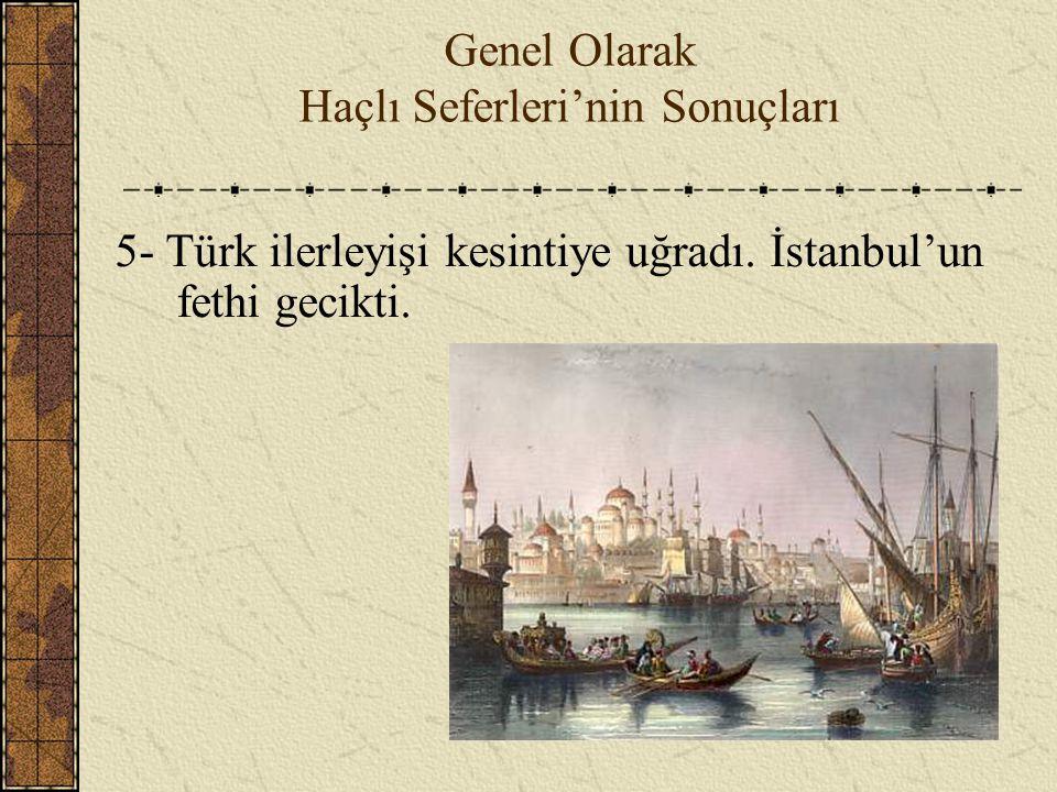 Genel Olarak Haçlı Seferleri'nin Sonuçları 5- Türk ilerleyişi kesintiye uğradı. İstanbul'un fethi gecikti.