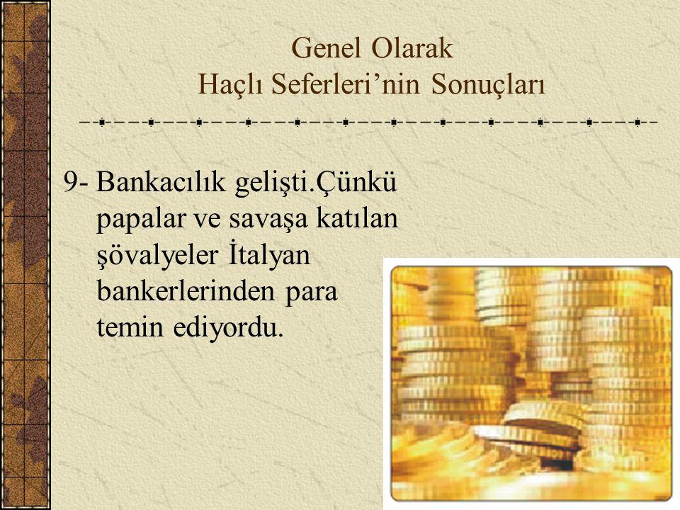 Genel Olarak Haçlı Seferleri'nin Sonuçları 9- Bankacılık gelişti.Çünkü papalar ve savaşa katılan şövalyeler İtalyan bankerlerinden para temin ediyordu