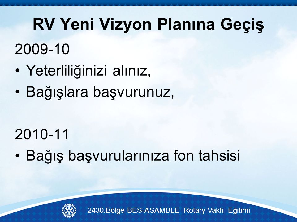 RV Yeni Vizyon Planına Geçiş 2009-10 Yeterliliğinizi alınız, Bağışlara başvurunuz, 2010-11 Bağış başvurularınıza fon tahsisi 2430.Bölge BES-ASAMBLE Rotary Vakfı Eğitimi