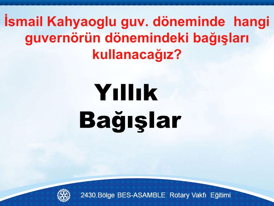 İsmail Kahyaoglu guv.döneminde hangi guvernörün dönemindeki bağışları kullanacağız.