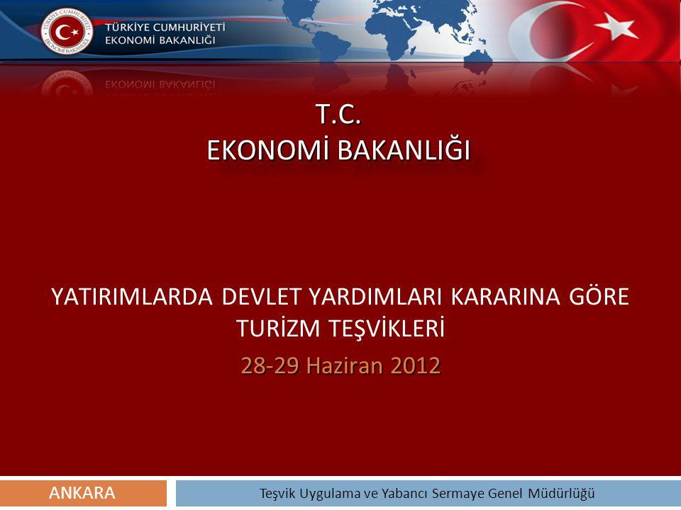 T.C. EKONOMİ BAKANLIĞI YATIRIMLARDA DEVLET YARDIMLARI KARARINA GÖRE TURİZM TEŞVİKLERİ 28-29 Haziran 2012 Teşvik Uygulama ve Yabancı Sermaye Genel Müdü