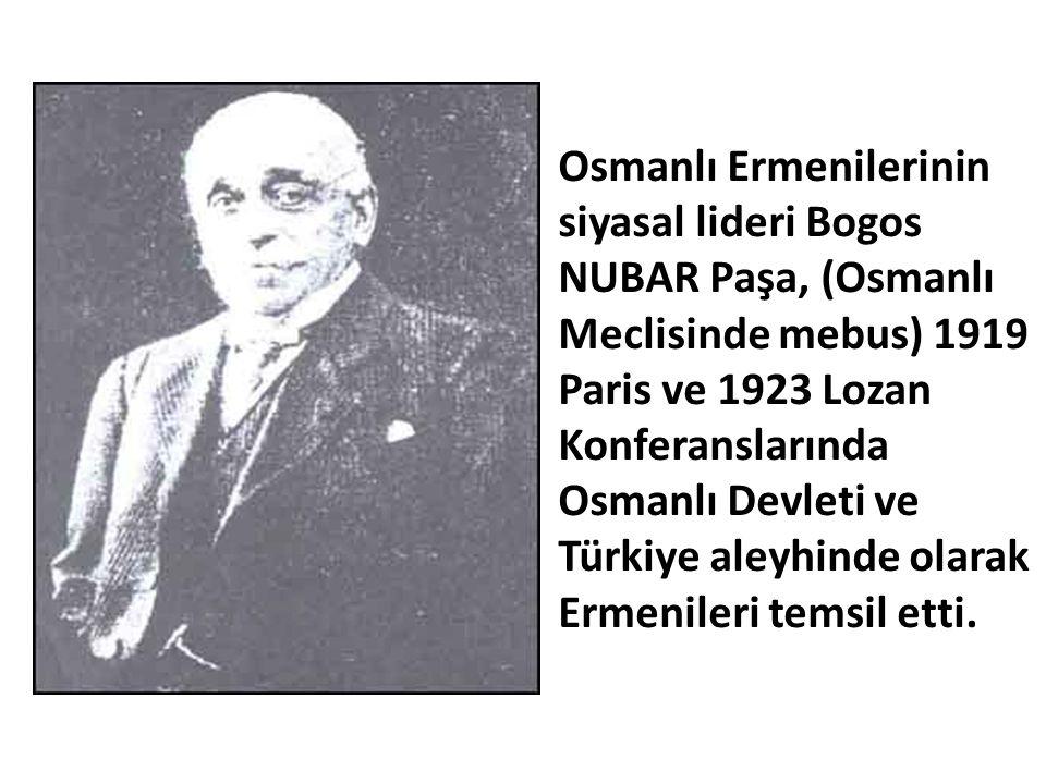 Osmanlı Ermenilerinin siyasal lideri Bogos NUBAR Paşa, (Osmanlı Meclisinde mebus) 1919 Paris ve 1923 Lozan Konferanslarında Osmanlı Devleti ve Türkiye