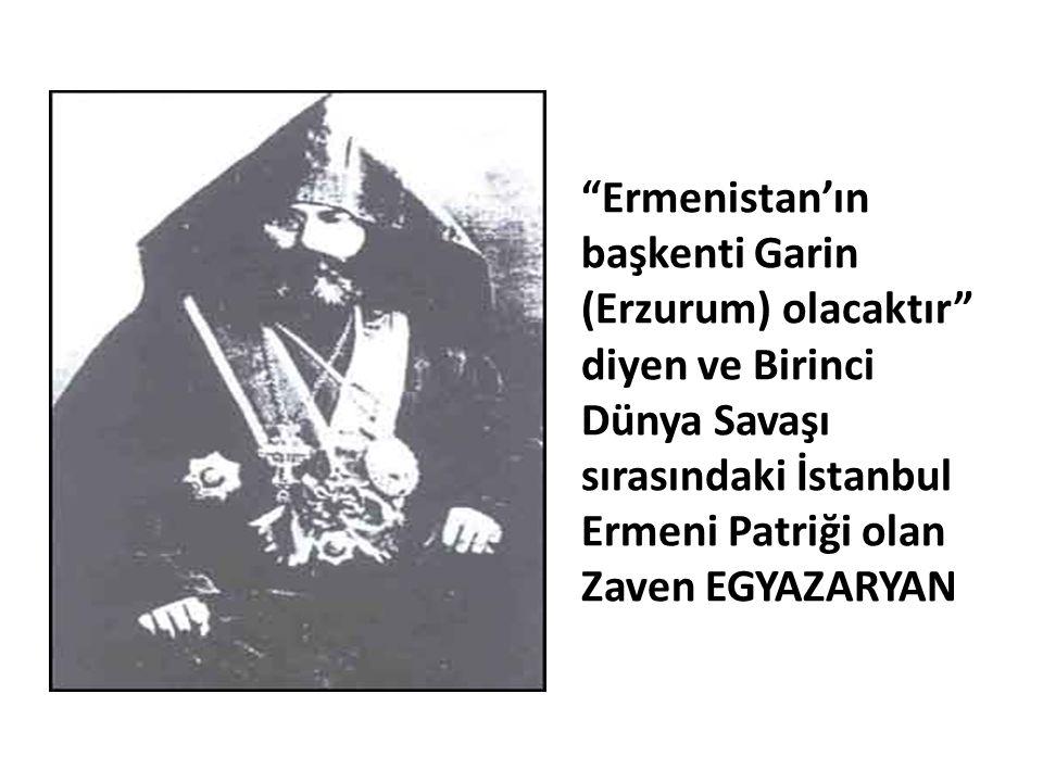 """""""Ermenistan'ın başkenti Garin (Erzurum) olacaktır"""" diyen ve Birinci Dünya Savaşı sırasındaki İstanbul Ermeni Patriği olan Zaven EGYAZARYAN"""