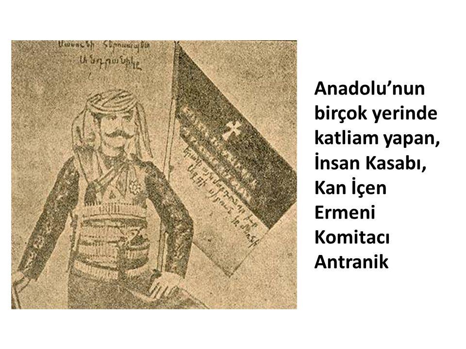 Anadolu'nun birçok yerinde katliam yapan, İnsan Kasabı, Kan İçen Ermeni Komitacı Antranik