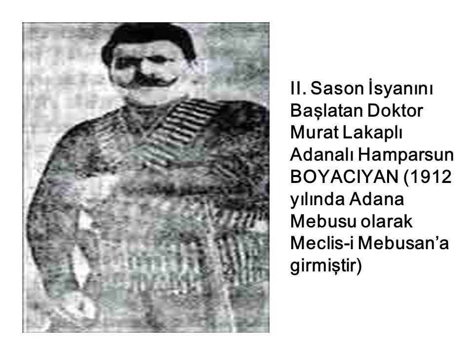 II. Sason İsyanını Başlatan Doktor Murat Lakaplı Adanalı Hamparsun BOYACIYAN (1912 yılında Adana Mebusu olarak Meclis-i Mebusan'a girmiştir)
