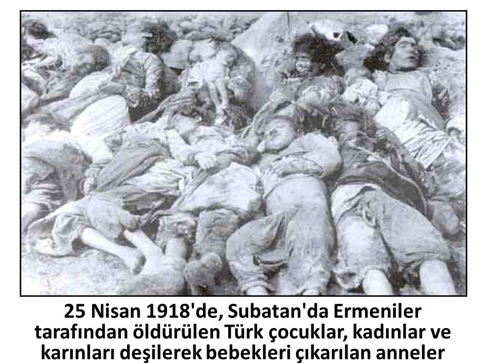 25 Nisan 1918'de, Subatan'da Ermeniler tarafından öldürülen Türk çocuklar, kadınlar ve karınları deşilerek bebekleri çıkarılan anneler