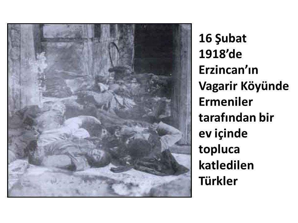 16 Şubat 1918'de Erzincan'ın Vagarir Köyünde Ermeniler tarafından bir ev içinde topluca katledilen Türkler