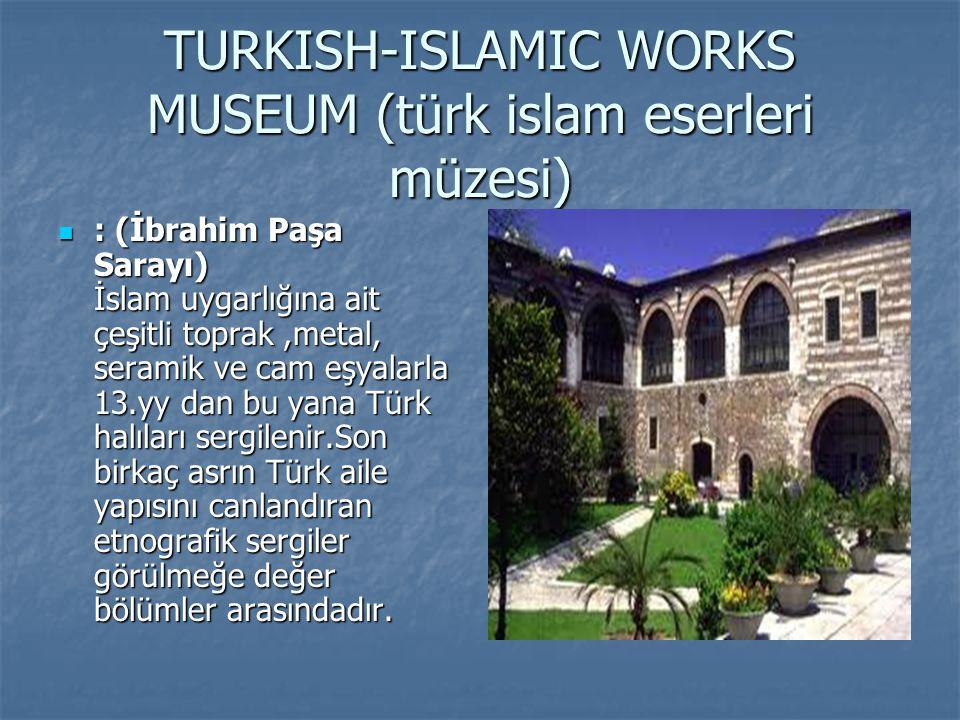 TURKISH-ISLAMIC WORKS MUSEUM (türk islam eserleri müzesi) : (İbrahim Paşa Sarayı) İslam uygarlığına ait çeşitli toprak,metal, seramik ve cam eşyalarla