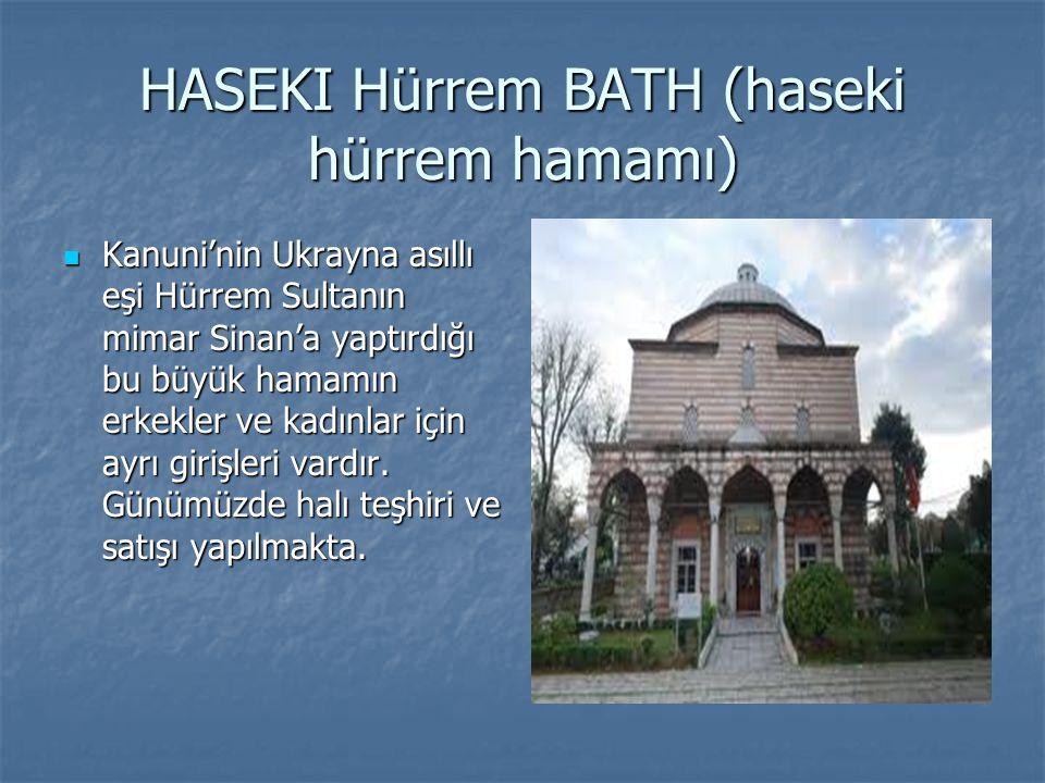 HASEKI Hürrem BATH (haseki hürrem hamamı) Kanuni'nin Ukrayna asıllı eşi Hürrem Sultanın mimar Sinan'a yaptırdığı bu büyük hamamın erkekler ve kadınlar