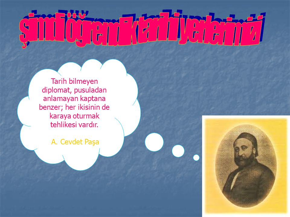 Tarih bilmeyen diplomat, pusuladan anlamayan kaptana benzer; her ikisinin de karaya oturmak tehlikesi vardır. A. Cevdet Paşa