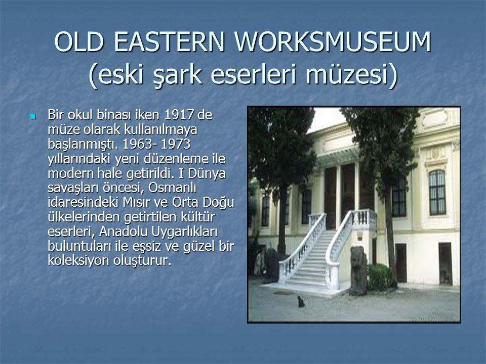 OLD EASTERN WORKSMUSEUM (eski şark eserleri müzesi) Bir okul binası iken 1917 de müze olarak kullanılmaya başlanmıştı. 1963- 1973 yıllarındaki yeni dü