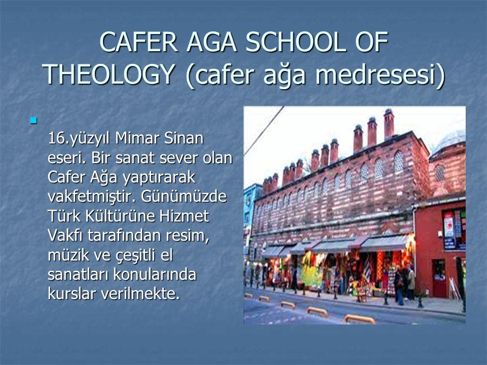 CAFER AGA SCHOOL OF THEOLOGY (cafer ağa medresesi) 16.yüzyıl Mimar Sinan eseri. Bir sanat sever olan Cafer Ağa yaptırarak vakfetmiştir. Günümüzde Türk