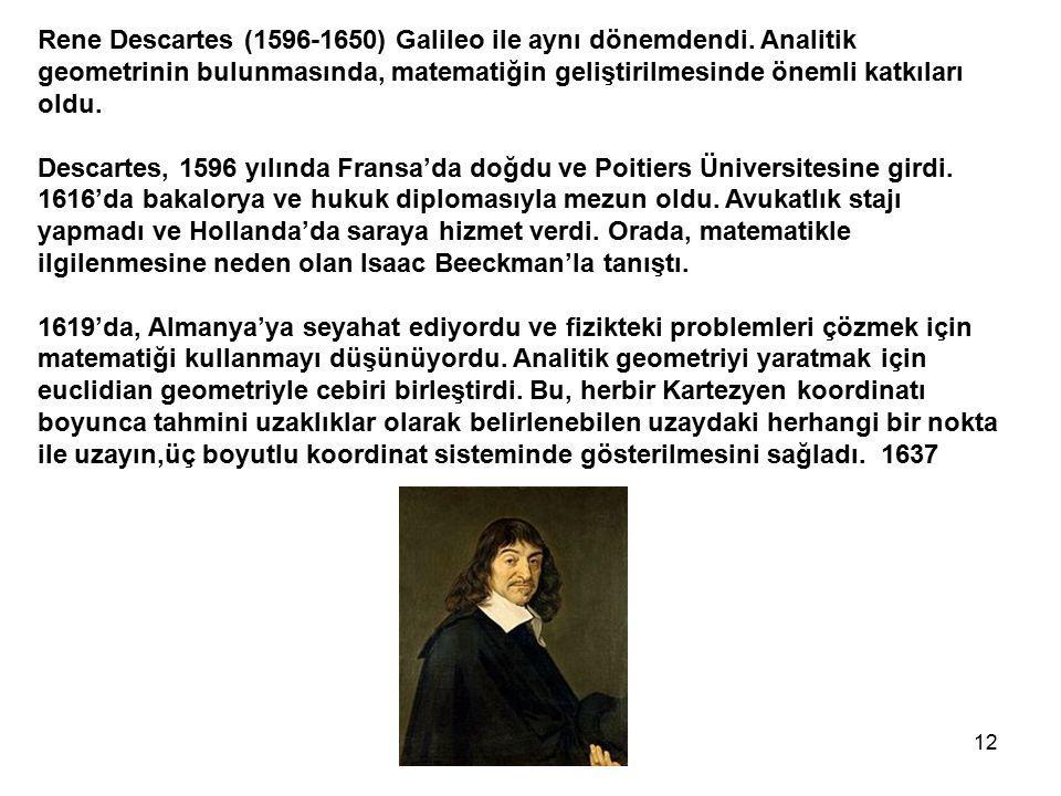12 Rene Descartes (1596-1650) Galileo ile aynı dönemdendi. Analitik geometrinin bulunmasında, matematiğin geliştirilmesinde önemli katkıları oldu. Des