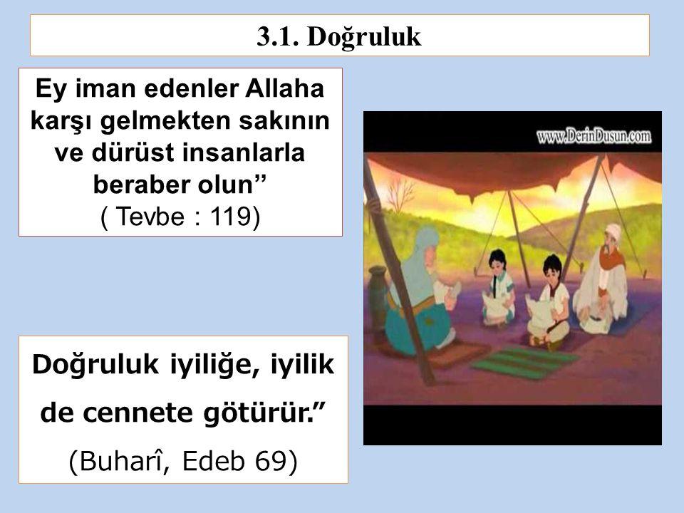Ey iman edenler Allaha karşı gelmekten sakının ve dürüst insanlarla beraber olun'' ( Tevbe : 119) Doğruluk iyiliğe, iyilik de cennete götürür. (Buharî, Edeb 69) 3.1.
