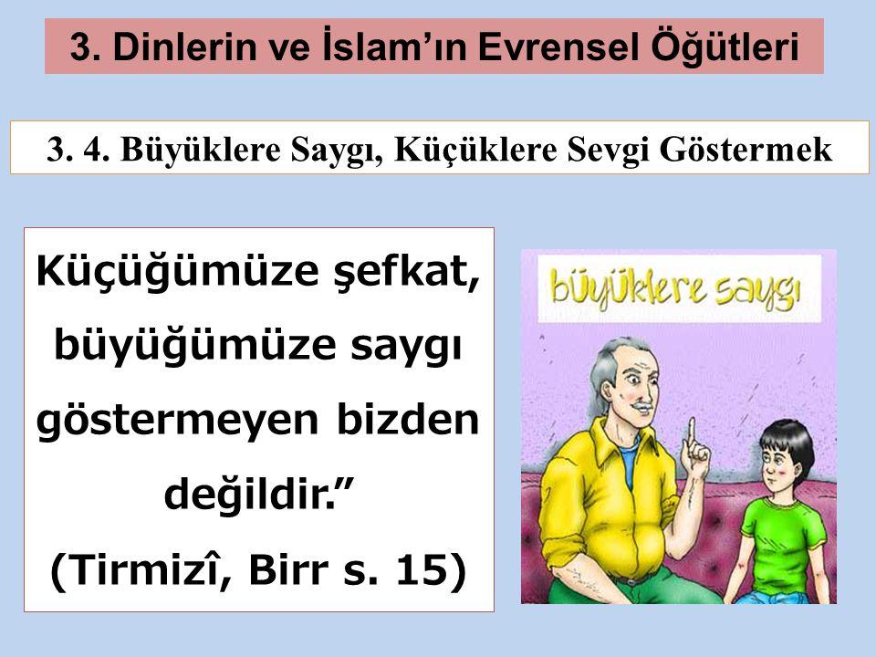 """3. Dinlerin ve İslam'ın Evrensel Öğütleri Küçüğümüze şefkat, büyüğümüze saygı göstermeyen bizden değildir."""" (Tirmizî, Birr s. 15) 3. 4. Büyüklere Sayg"""