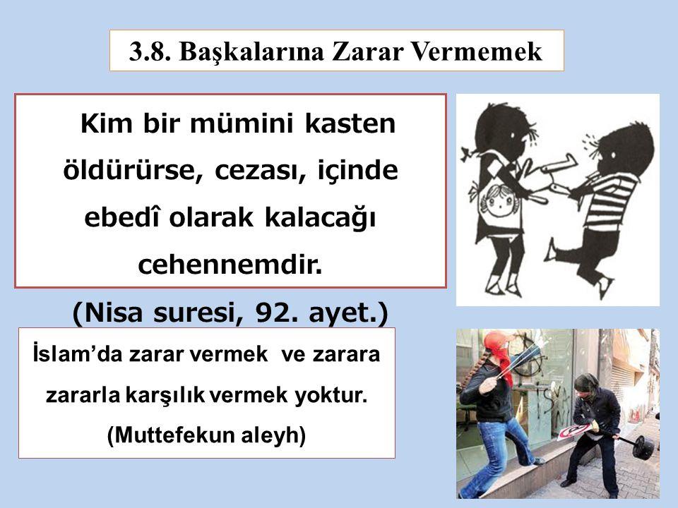 3.8. Başkalarına Zarar Vermemek Kim bir mümini kasten öldürürse, cezası, içinde ebedî olarak kalacağı cehennemdir. (Nisa suresi, 92. ayet.) İslam'da z