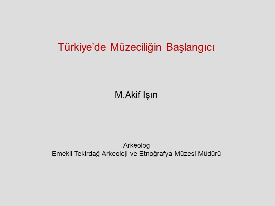 Türkiye'de Müzeciliğin Başlangıcı M.Akif Işın Arkeolog Emekli Tekirdağ Arkeoloji ve Etnoğrafya Müzesi Müdürü