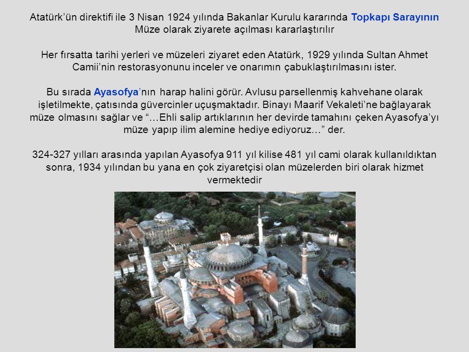 Atatürk'ün direktifi ile 3 Nisan 1924 yılında Bakanlar Kurulu kararında Topkapı Sarayının Müze olarak ziyarete açılması kararlaştırılır Her fırsatta tarihi yerleri ve müzeleri ziyaret eden Atatürk, 1929 yılında Sultan Ahmet Camii'nin restorasyonunu inceler ve onarımın çabuklaştırılmasını ister.