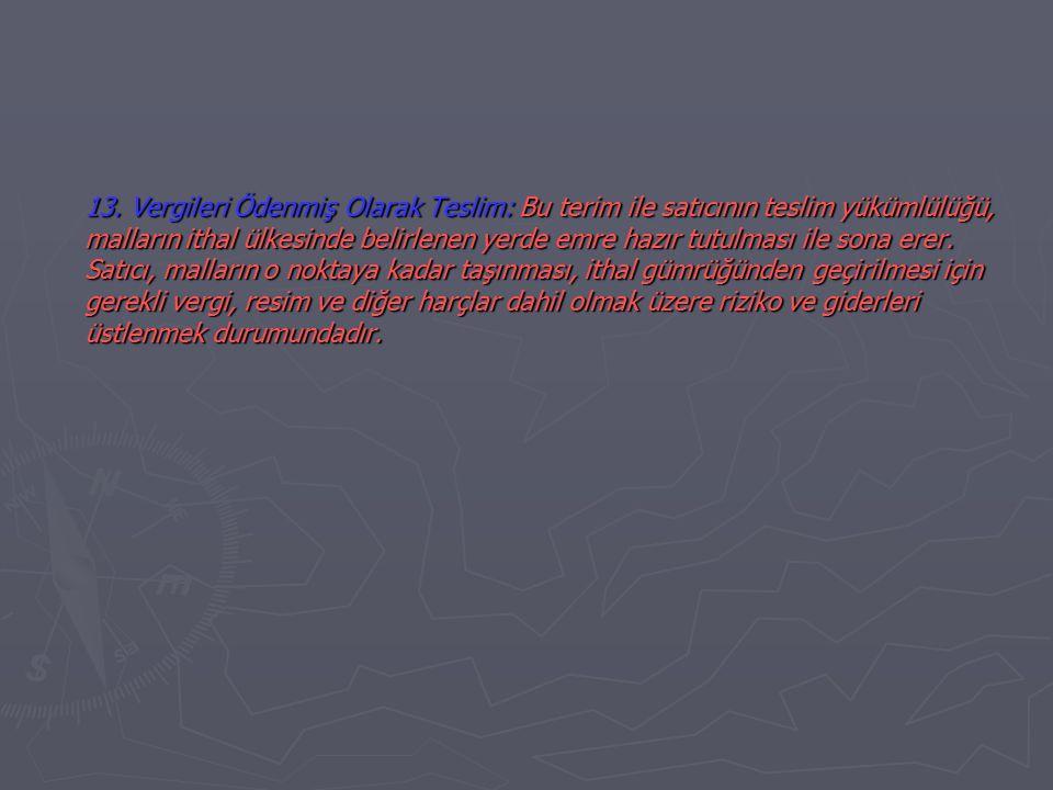 13. Vergileri Ödenmiş Olarak Teslim: Bu terim ile satıcının teslim yükümlülüğü, malların ithal ülkesinde belirlenen yerde emre hazır tutulması ile son