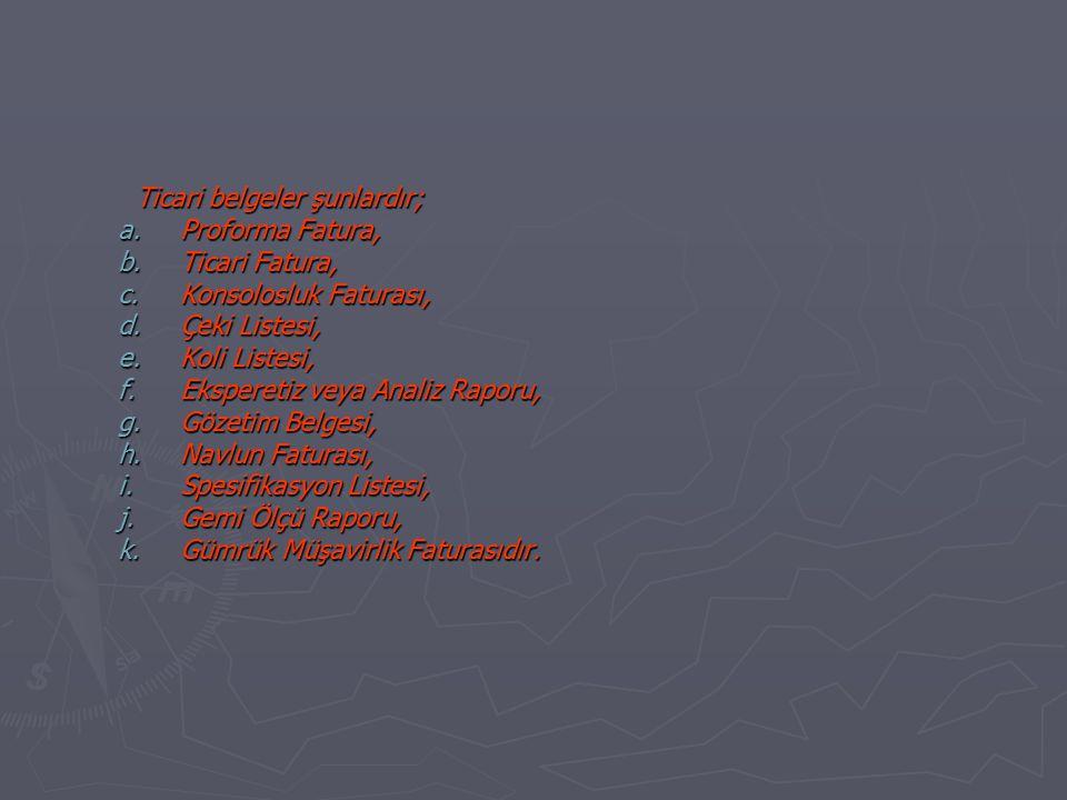 Ticari belgeler şunlardır; a.Proforma Fatura, b.Ticari Fatura, c.Konsolosluk Faturası, d.Çeki Listesi, e.Koli Listesi, f.Eksperetiz veya Analiz Raporu, g.Gözetim Belgesi, h.Navlun Faturası, i.Spesifikasyon Listesi, j.Gemi Ölçü Raporu, k.Gümrük Müşavirlik Faturasıdır.
