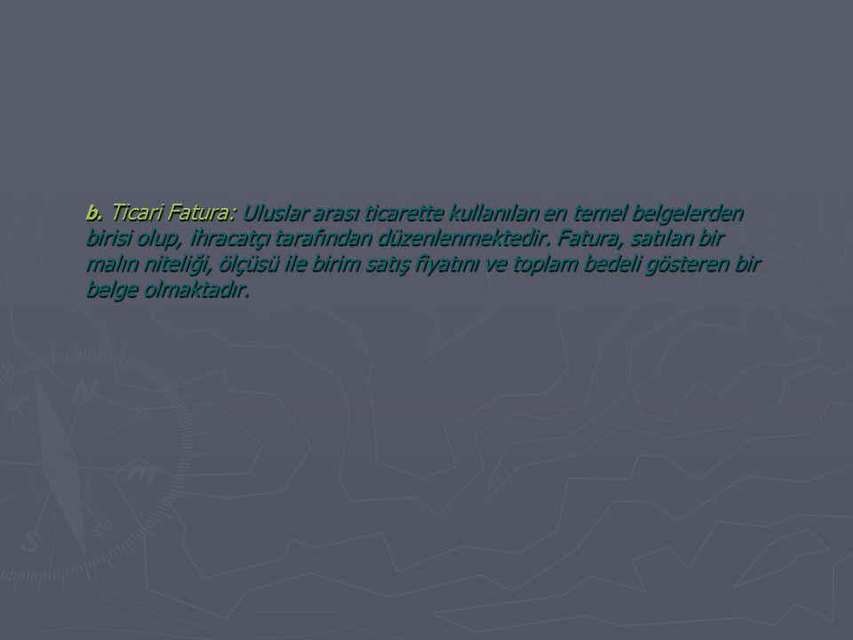 b. Ticari Fatura: Uluslar arası ticarette kullanılan en temel belgelerden birisi olup, ihracatçı tarafından düzenlenmektedir. Fatura, satılan bir malı