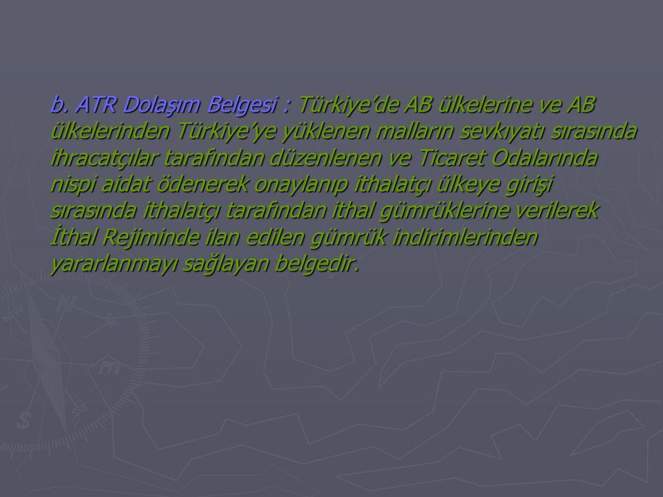 b. ATR Dolaşım Belgesi : Türkiye'de AB ülkelerine ve AB ülkelerinden Türkiye'ye yüklenen malların sevkıyatı sırasında ihracatçılar tarafından düzenlen