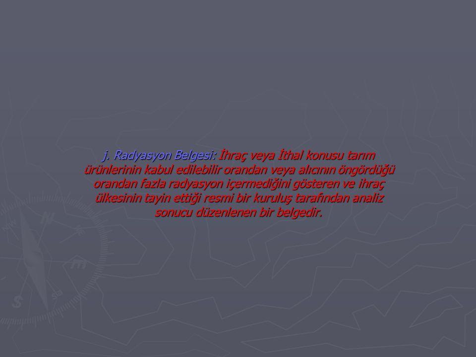 j. Radyasyon Belgesi: İhraç veya İthal konusu tarım ürünlerinin kabul edilebilir orandan veya alıcının öngördüğü orandan fazla radyasyon içermediğini
