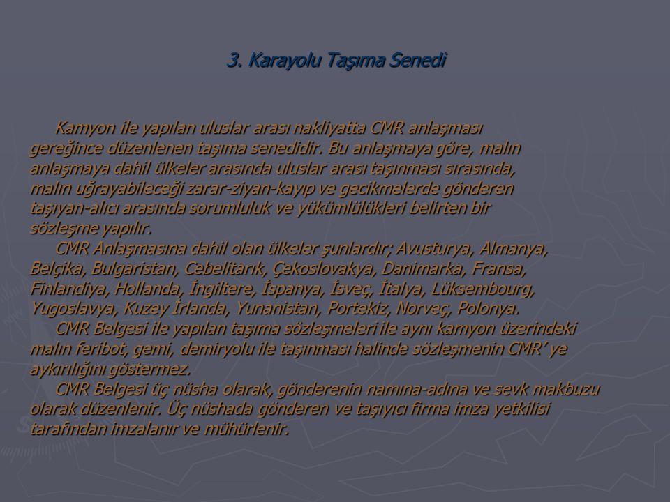 3. Karayolu Taşıma Senedi Kamyon ile yapılan uluslar arası nakliyatta CMR anlaşması gereğince düzenlenen taşıma senedidir. Bu anlaşmaya göre, malın an
