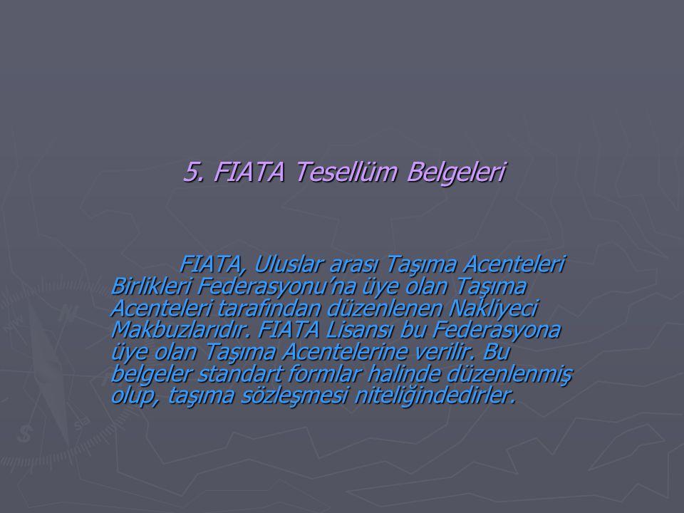 5. FIATA Tesellüm Belgeleri FIATA, Uluslar arası Taşıma Acenteleri Birlikleri Federasyonu'na üye olan Taşıma Acenteleri tarafından düzenlenen Nakliyec