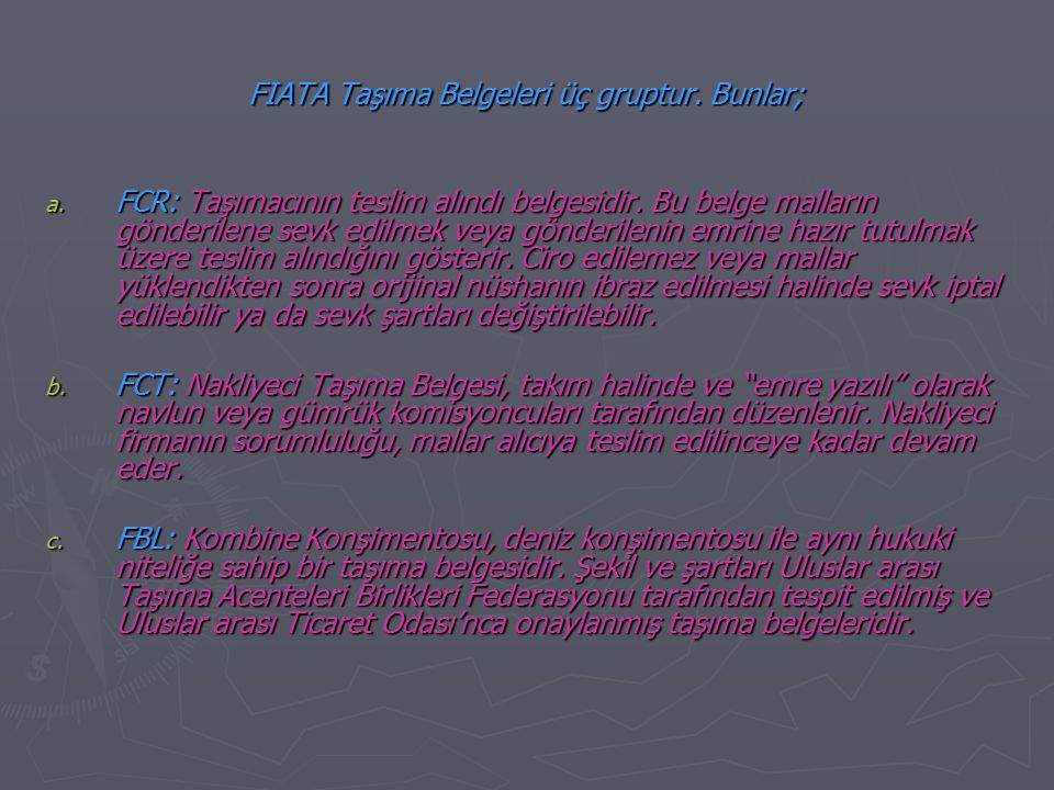 FIATA Taşıma Belgeleri üç gruptur. Bunlar; a. FCR: Taşımacının teslim alındı belgesidir. Bu belge malların gönderilene sevk edilmek veya gönderilenin