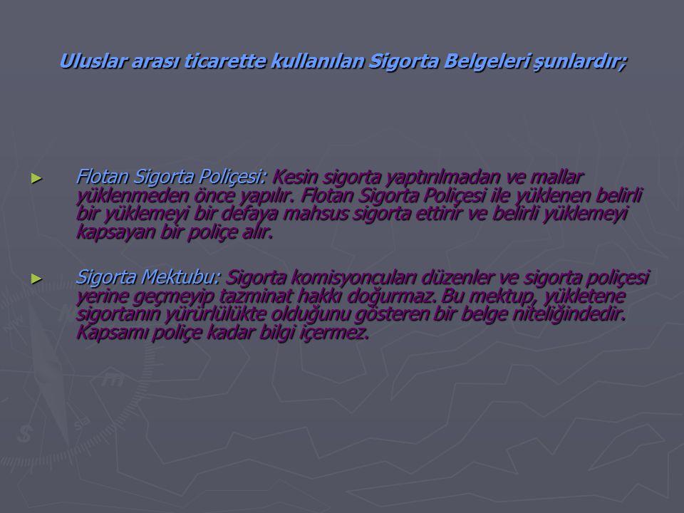 Uluslar arası ticarette kullanılan Sigorta Belgeleri şunlardır; ► Flotan Sigorta Poliçesi: Kesin sigorta yaptırılmadan ve mallar yüklenmeden önce yapılır.