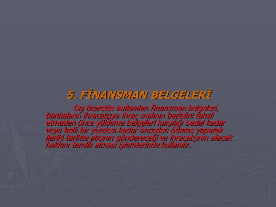 5. FİNANSMAN BELGELERİ Dış ticarette kullanılan finansman belgeleri, bankaların ihracatçıya ihraç malının bedelini tahsil etmeden önce yükleme belgele